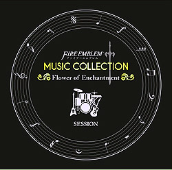 FIRE EMBLEM MUSIC COLLECTION:SESSION 〜Flower of Enchantment〜